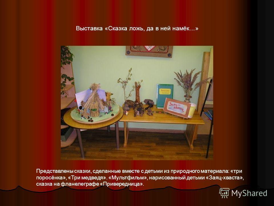 Выставка «Сказка ложь, да в ней намёк…» Представлены сказки, сделанные вместе с детьми из природного материала: «три поросёнка», «Три медведя». «Мультфильм», нарисованный детьми «Заяц-хваста», сказка на фланелеграфе «Привередница».