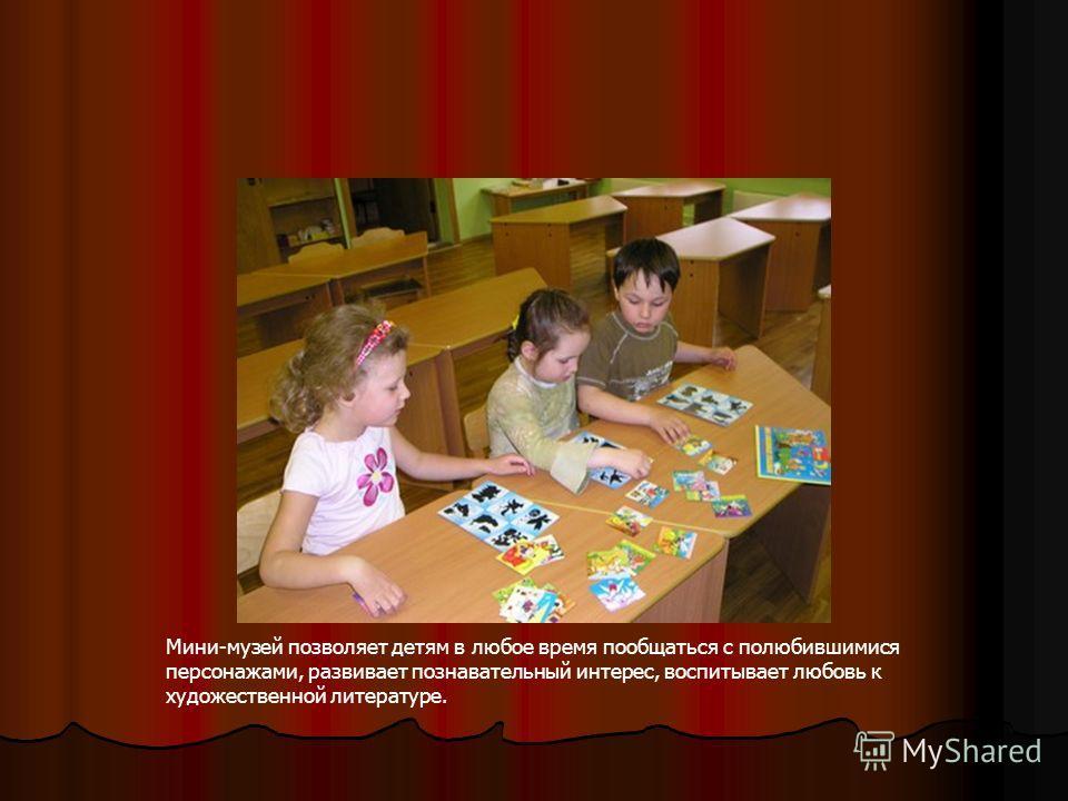Мини-музей позволяет детям в любое время пообщаться с полюбившимися персонажами, развивает познавательный интерес, воспитывает любовь к художественной литературе.