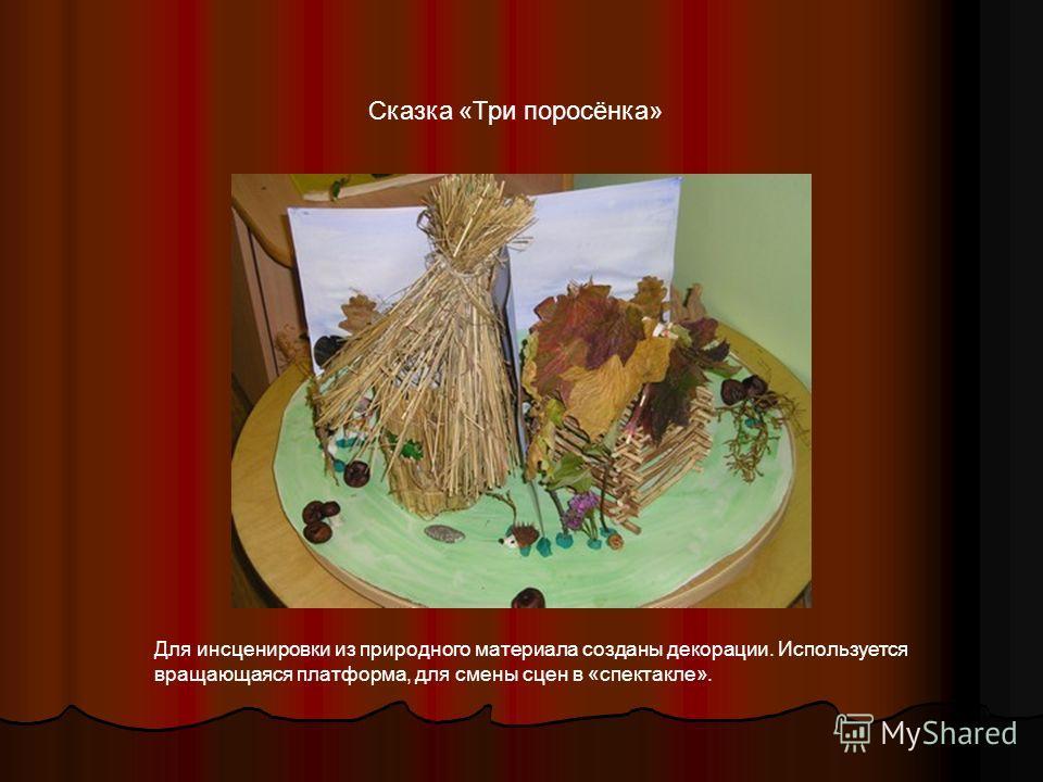 Сказка «Три поросёнка» Для инсценировки из природного материала созданы декорации. Используется вращающаяся платформа, для смены сцен в «спектакле».