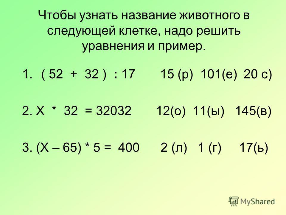 Чтобы узнать название животного в следующей клетке, надо решить уравнения и пример. 1.( 52 + 32 ) : 17 15 (р) 101(е) 20 с) 2. Х * 32 = 32032 12(о) 11(ы) 145(в) 3. (Х – 65) * 5 = 400 2 (л) 1 (г) 17(ь)