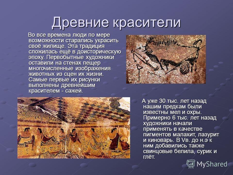 Древние красители А уже 30 тыс. лет назад нашим предкам были известны мел и охры. Примерно 6 тыс. лет назад художники начали применять в качестве пигментов малахит, лазурит и киноварь. В Vв. до н.э к ним добавились также свинцовые белила, сурик и глё