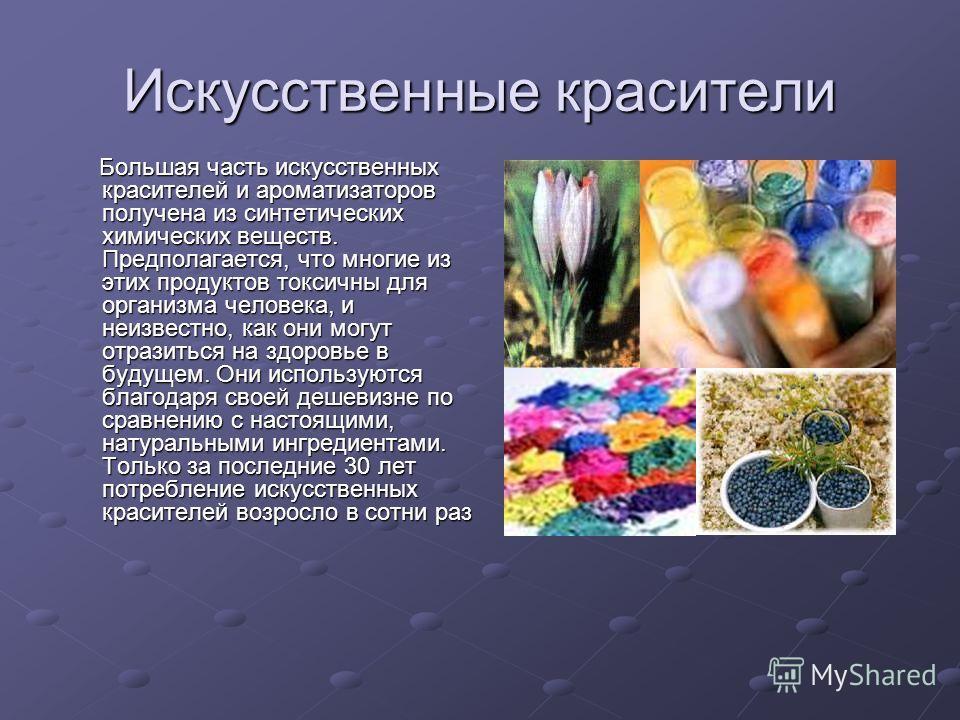 Искусственные красители Большая часть искусственных красителей и ароматизаторов получена из синтетических химических веществ. Предполагается, что многие из этих продуктов токсичны для организма человека, и неизвестно, как они могут отразиться на здор