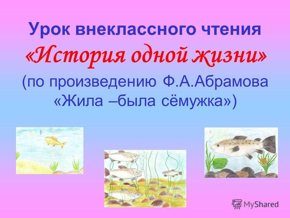 Урок внеклассного чтения «История одной жизни» (по произведению Ф.А.Абрамова «Жила –была сёмужка»)