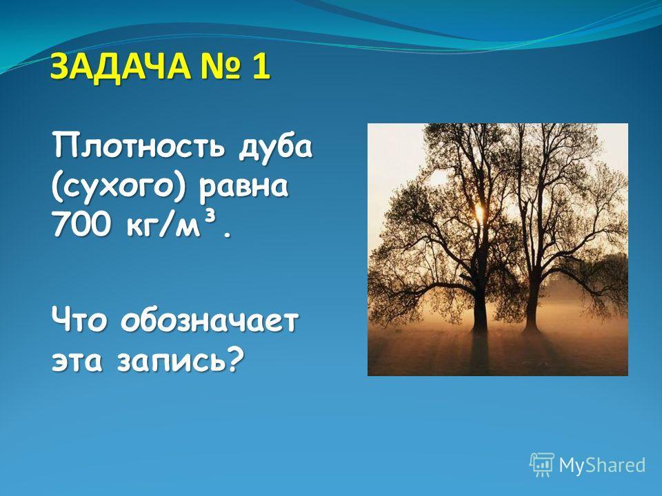ЗАДАЧА 1 Плотность дуба (сухого) равна 700 кг/м³. Что обозначает эта запись?