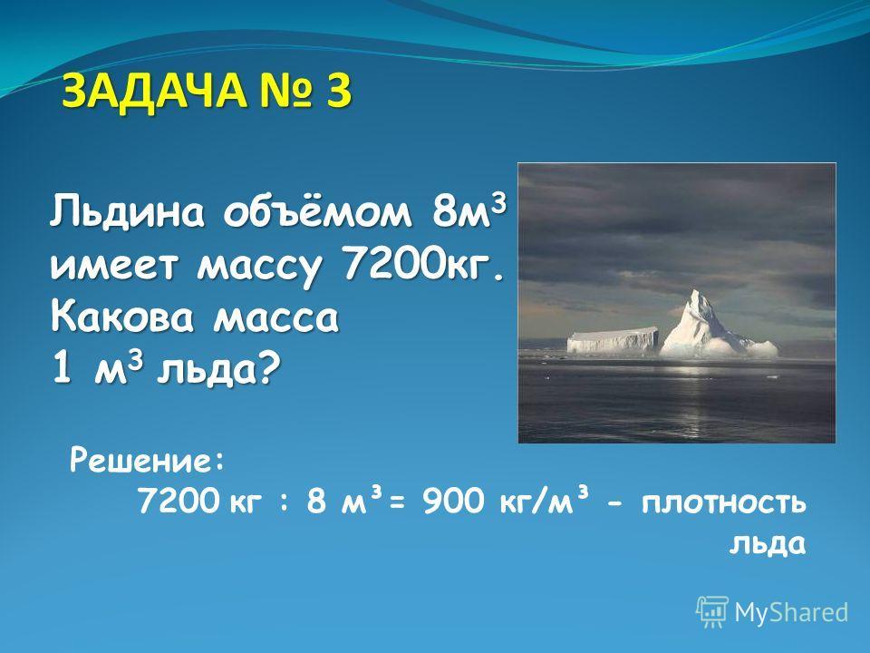 З ЗЗ ЗАДАЧА 3 Льдина объёмом 8м3 имеет массу 7200кг. Какова масса 1 м3 льда? Решение: 7200 кг : 8 м³= 900 кг/м³ - плотность льда