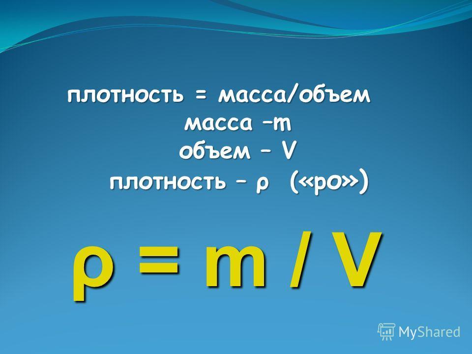 п лотность = масса/объем масса –m объем – V плотность – ρ («ро») ρ = m / V
