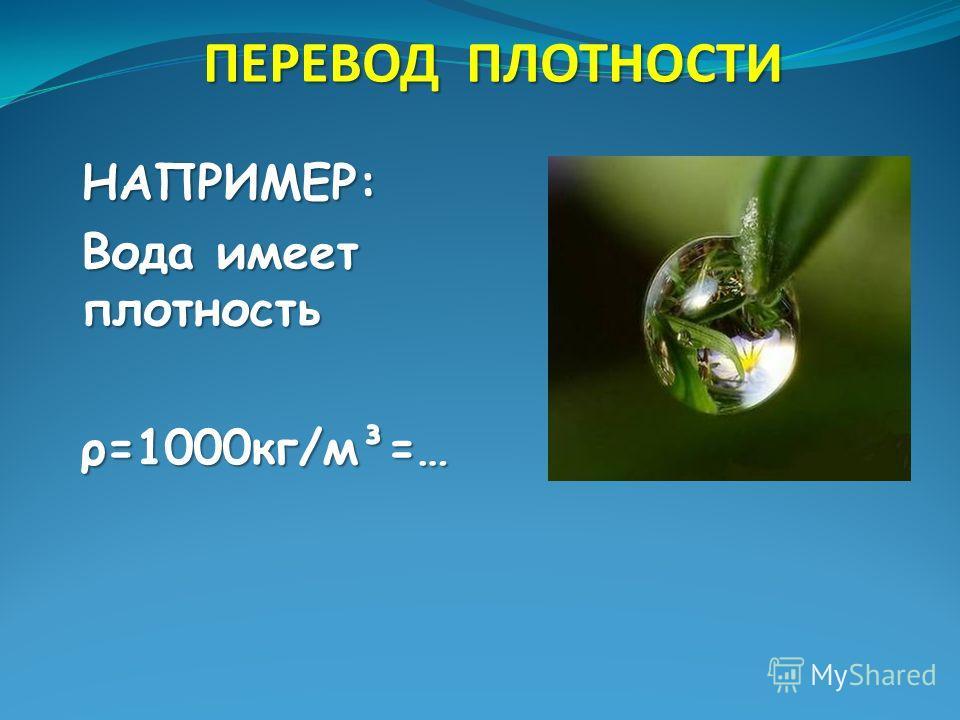 ПЕРЕВОД ПЛОТНОСТИ НАПРИМЕР: Вода имеет плотность ρ=1000кг/м³=…