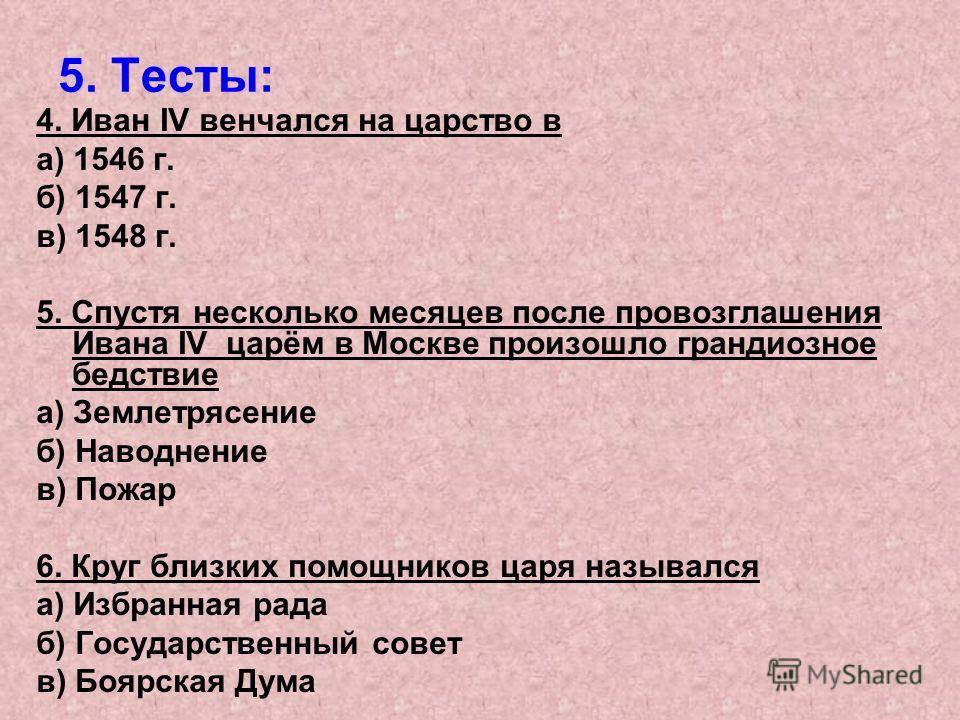 5. Тесты: 4. Иван IV венчался на царство в а) 1546 г. б) 1547 г. в) 1548 г. 5. Спустя несколько месяцев после провозглашения Ивана IV царём в Москве произошло грандиозное бедствие а) Землетрясение б) Наводнение в) Пожар 6. Круг близких помощников цар
