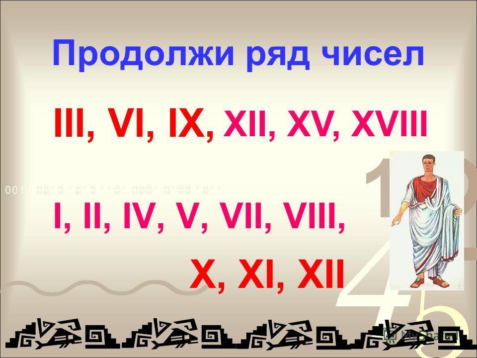 Продолжи ряд чисел III, VI, IX, I, II, IV, V, VII, VIII, XII, XV, XVIII X, XI, XII