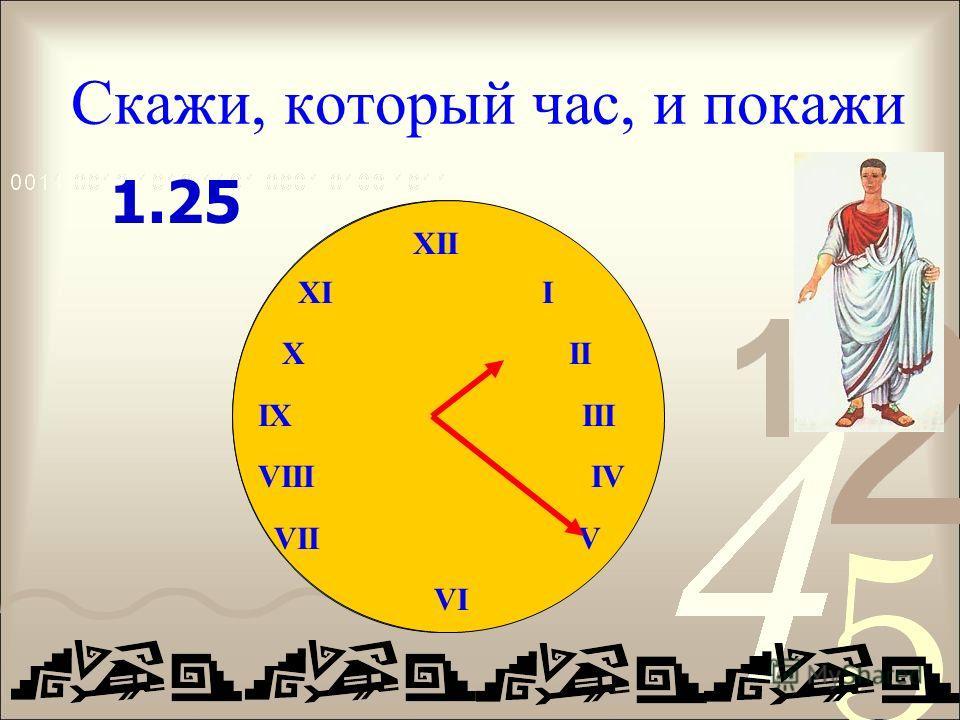 Скажи, который час, и покажи XII IX III VIII IV VII V VI 1.25