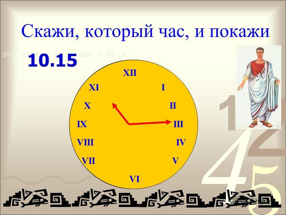 Скажи, который час, и покажи XII IX III VIII IV VII V VI 10.15
