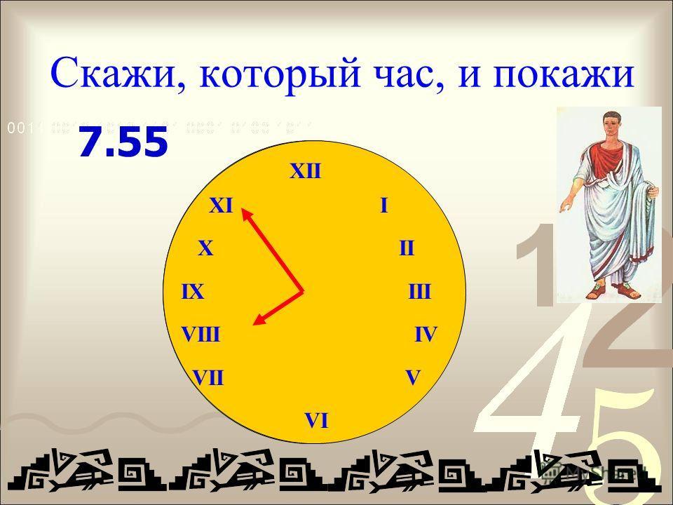 Скажи, который час, и покажи XII IX III VIII IV VII V VI 7.55