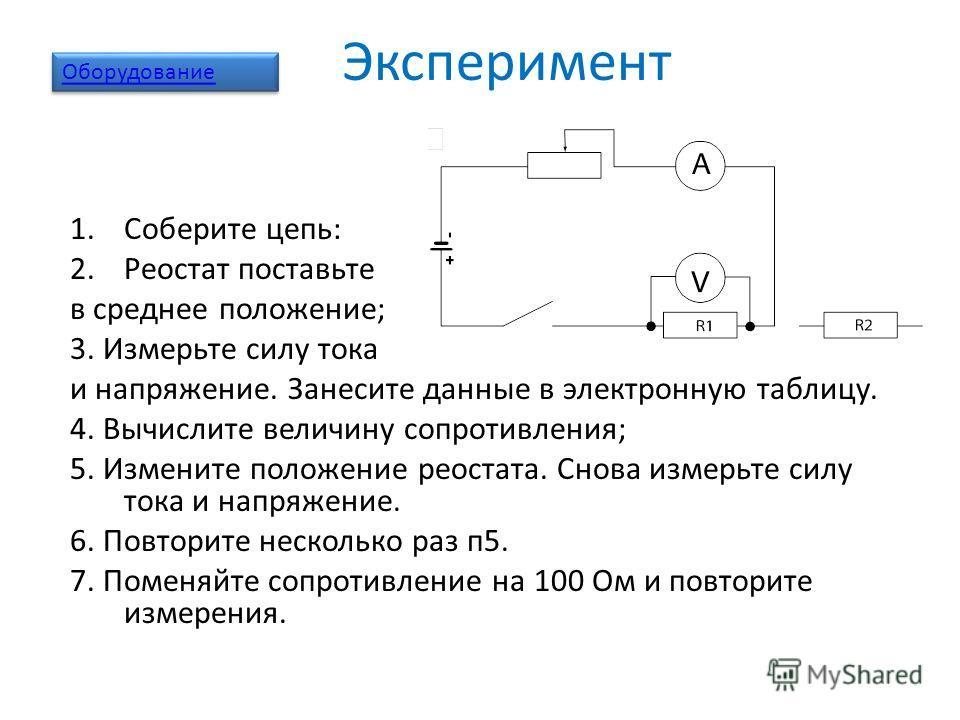 Эксперимент 1.Соберите цепь: 2.Реостат поставьте в среднее положение; 3. Измерьте силу тока и напряжение. Занесите данные в электронную таблицу. 4. Вычислите величину сопротивления; 5. Измените положение реостата. Снова измерьте силу тока и напряжени