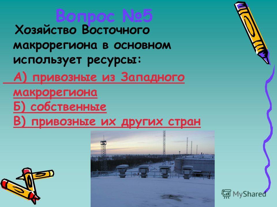 Вопрос 5 Хозяйство Восточного макрорегиона в основном использует ресурсы: А) привозные из Западного макрорегиона Б) собственные В) привозные их других стран