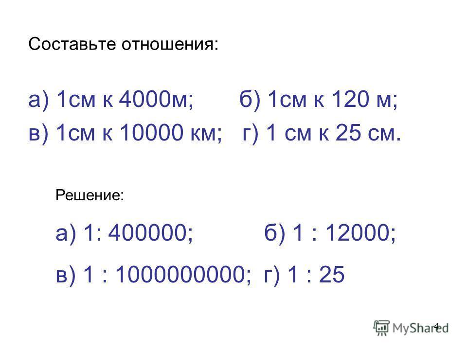 4 Составьте отношения: а) 1см к 4000м; б) 1см к 120 м; в) 1см к 10000 км; г) 1 см к 25 см. Решение: а) 1: 400000; б) 1 : 12000; в) 1 : 1000000000; г) 1 : 25
