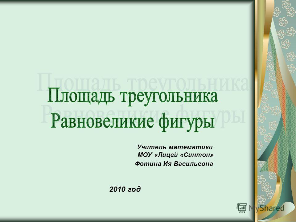 Учитель математики МОУ «Лицей «Синтон» Фотина Ия Васильевна 2010 год
