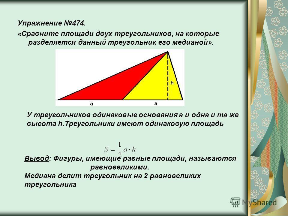 Упражнение 474. «Сравните площади двух треугольников, на которые разделяется данный треугольник его медианой». У треугольников одинаковые основания a и одна и та же высота h.Треугольники имеют одинаковую площадь Вывод: Фигуры, имеющие равные площади,