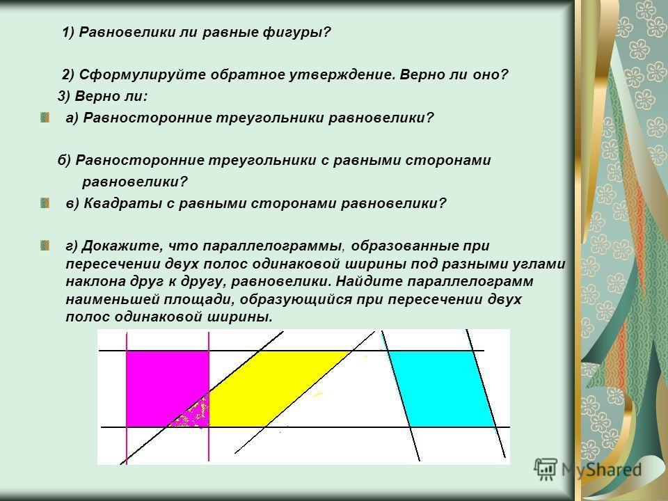 1) Равновелики ли равные фигуры? 2) Сформулируйте обратное утверждение. Верно ли оно? 3) Верно ли: а) Равносторонние треугольники равновелики? б) Равносторонние треугольники с равными сторонами равновелики? в) Квадраты с равными сторонами равновелики