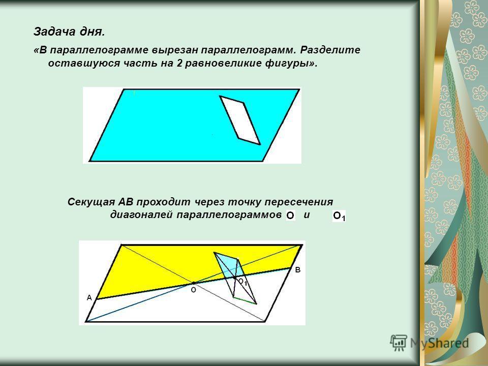 Задача дня. «В параллелограмме вырезан параллелограмм. Разделите оставшуюся часть на 2 равновеликие фигуры». Секущая AB проходит через точку пересечения диагоналей параллелограммов и.
