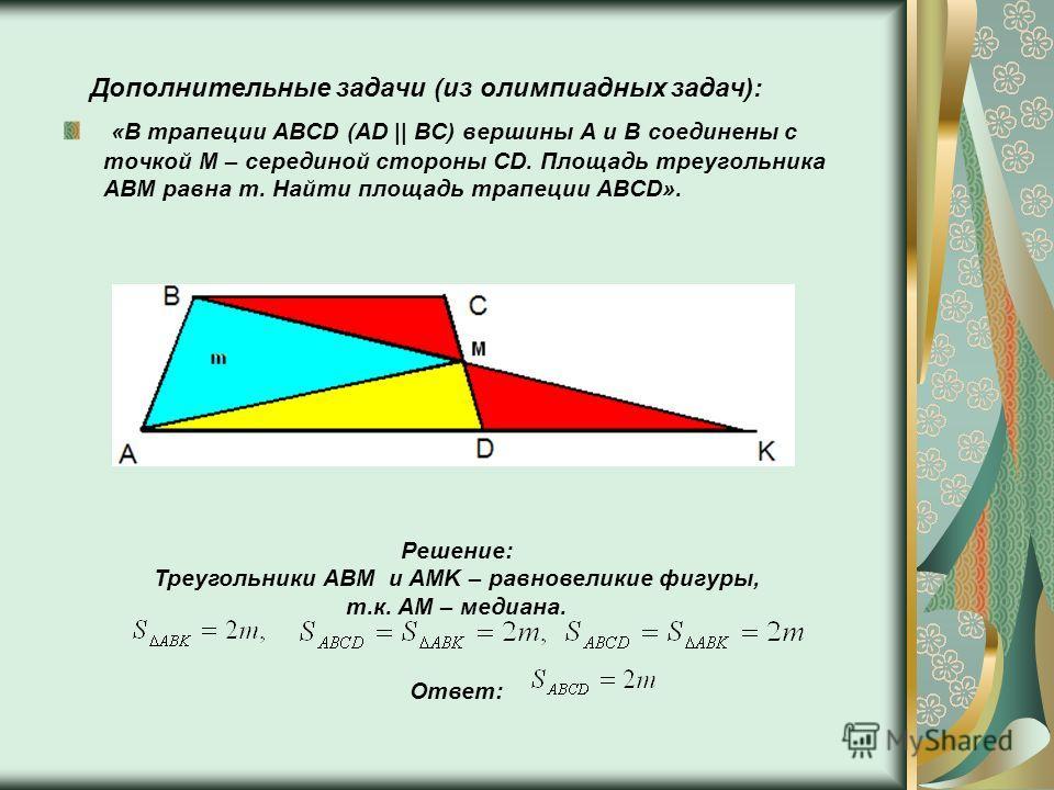Дополнительные задачи (из олимпиадных задач): «В трапеции ABCD (AD || BC) вершины A и B соединены с точкой M – серединой стороны CD. Площадь треугольника ABM равна m. Найти площадь трапеции ABCD». Решение: Треугольники ABM и AMK – равновеликие фигуры