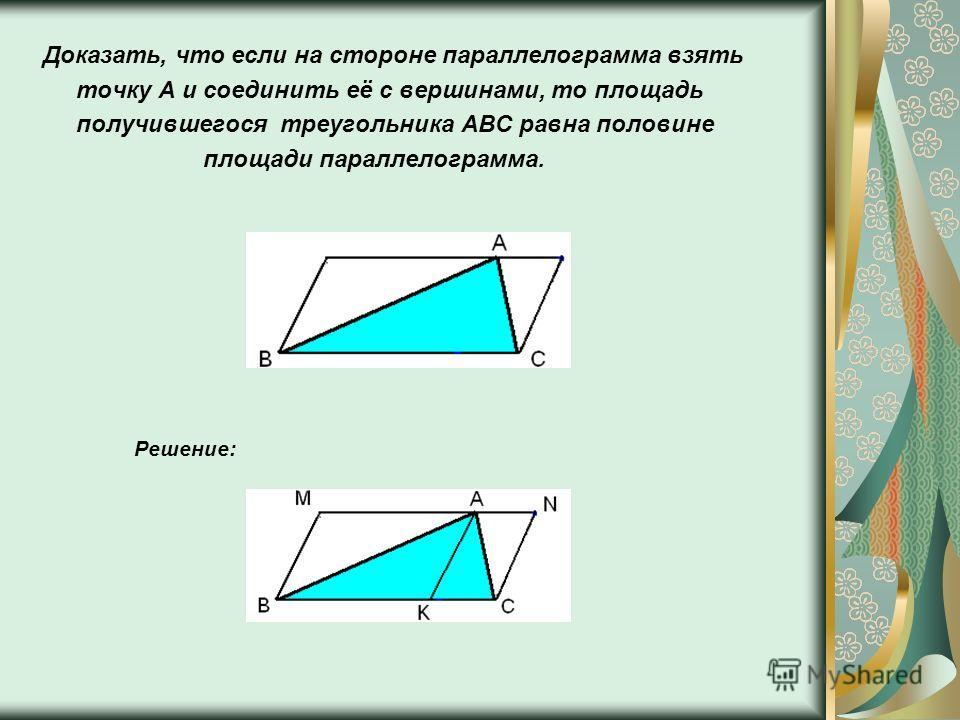 Доказать, что если на стороне параллелограмма взять точку A и соединить её с вершинами, то площадь получившегося треугольника ABC равна половине площади параллелограмма. Решение:
