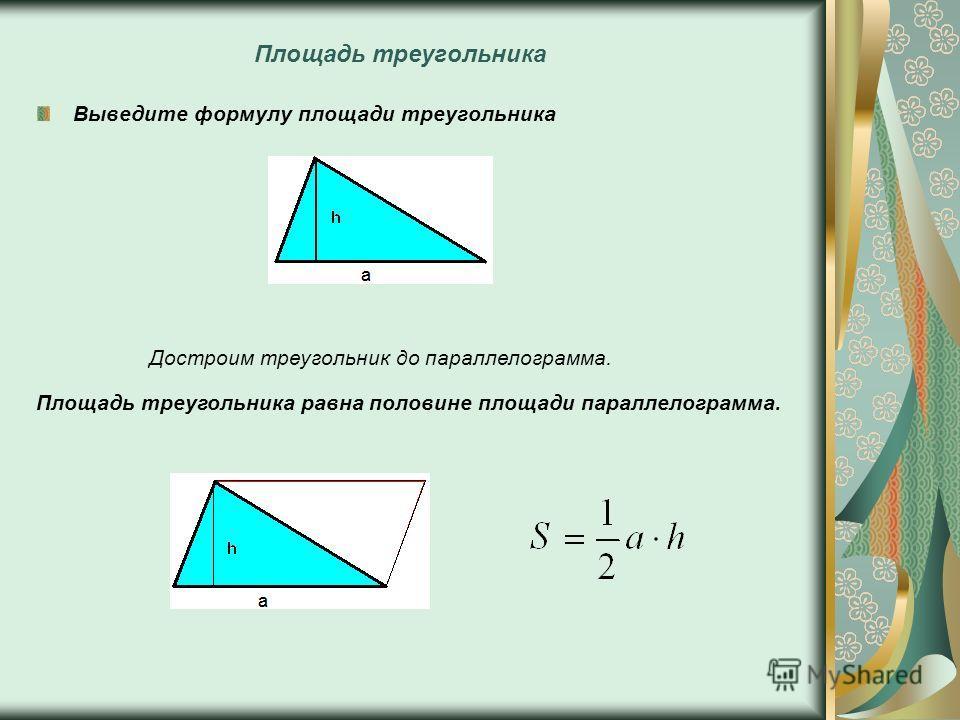 Площадь треугольника Выведите формулу площади треугольника Достроим треугольник до параллелограмма. Площадь треугольника равна половине площади параллелограмма.