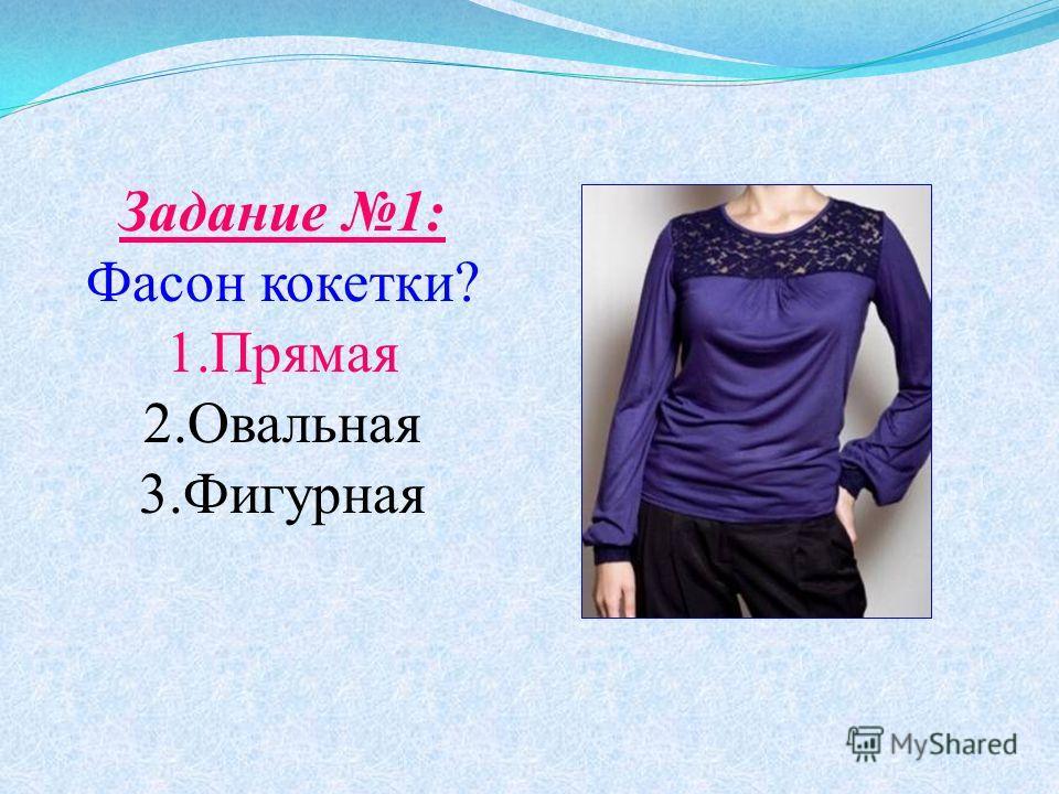 Задание 1: Фасон кокетки? 1.Прямая 2.Овальная 3.Фигурная