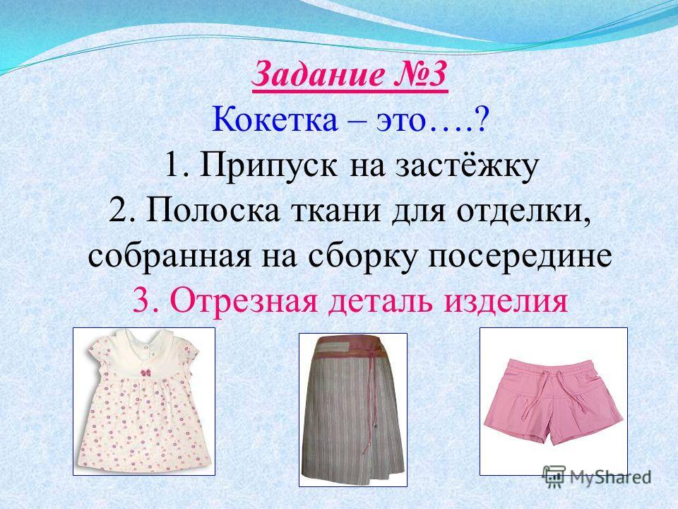 Задание 3 Кокетка – это….? 1. Припуск на застёжку 2. Полоска ткани для отделки, собранная на сборку посередине 3. Отрезная деталь изделия