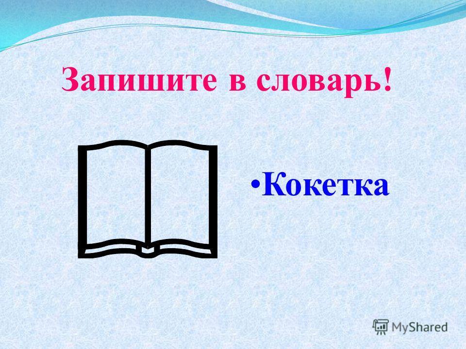 Запишите в словарь! Кокетка