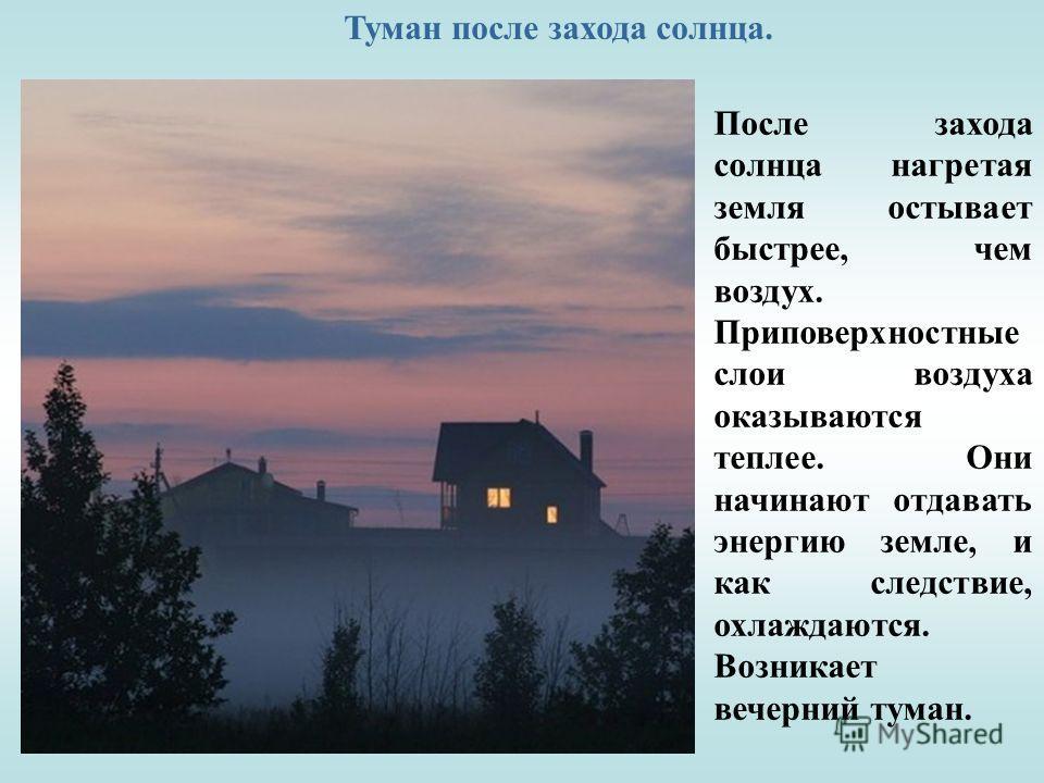 Туман после захода солнца. После захода солнца нагретая земля остывает быстрее, чем воздух. Приповерхностные слои воздуха оказываются теплее. Они начинают отдавать энергию земле, и как следствие, охлаждаются. Возникает вечерний туман.