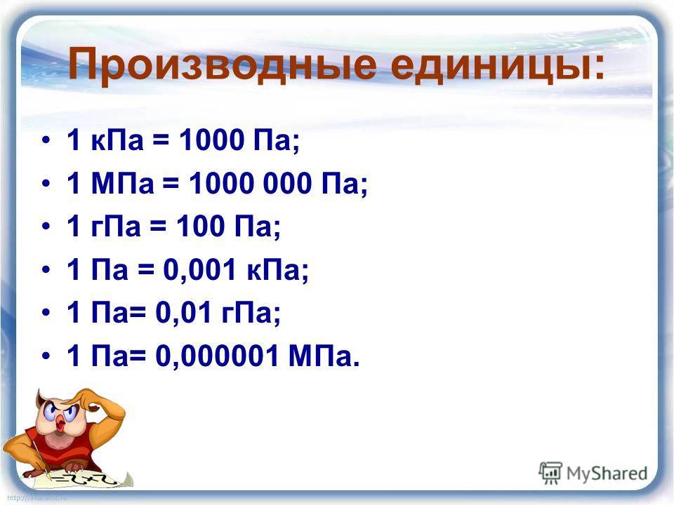 Производные единицы: 1 кПа = 1000 Па; 1 МПа = 1000 000 Па; 1 гПа = 100 Па; 1 Па = 0,001 кПа; 1 Па= 0,01 гПа; 1 Па= 0,000001 МПа.