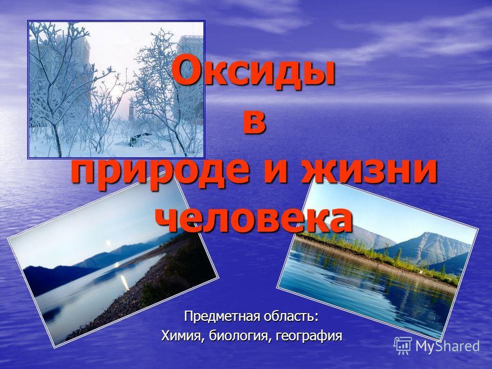 Оксиды в природе и жизни человека Предметная область: Химия, биология, география