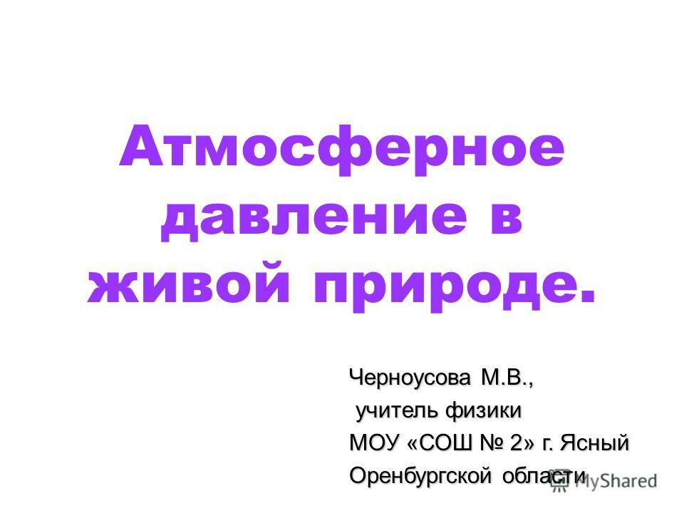 Атмосферное давление в живой природе. Черноусова М.В., учитель физики учитель физики МОУ «СОШ 2» г. Ясный Оренбургской области