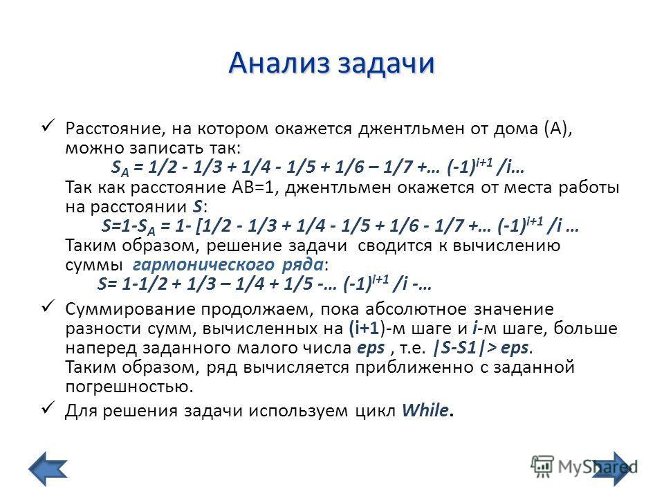 Анализ задачи Расстояние, на котором окажется джентльмен от дома (А), можно записать так: S А = 1/2 - 1/3 + 1/4 - 1/5 + 1/6 – 1/7 +… (-1) i+1 /i… Так как расстояние АВ=1, джентльмен окажется от места работы на расстоянии S: S=1-S А = 1- [1/2 - 1/3 +