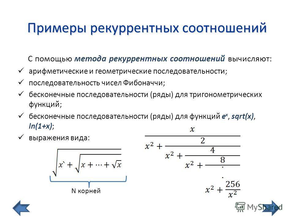 Примеры рекуррентных соотношений С помощью метода рекуррентных соотношений вычисляют: арифметические и геометрические последовательности; последовательность чисел Фибоначчи; бесконечные последовательности (ряды) для тригонометрических функций; бескон