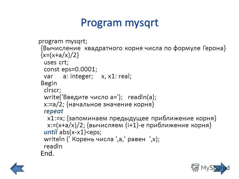 Program mysqrt program mysqrt; {Вычисление квадратного коpня числа по фоpмуле Герона} {х=(х+а/х)/2} uses crt; const eps=0.0001; var a: integer; x, x1: real; Begin clrscr; write('Введите число а='); readln(a); x:=a/2; {начальное значение корня} repeat
