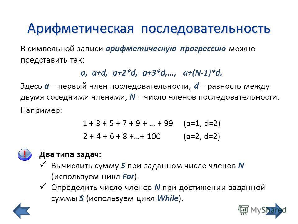 Арифметическая последовательность В символьной записи арифметическую прогрессию можно представить так: a, a+d, a+2*d, a+3*d,…, a+(N-1)*d. Здесь a – первый член последовательности, d – разность между двумя соседними членами, N – число членов последова