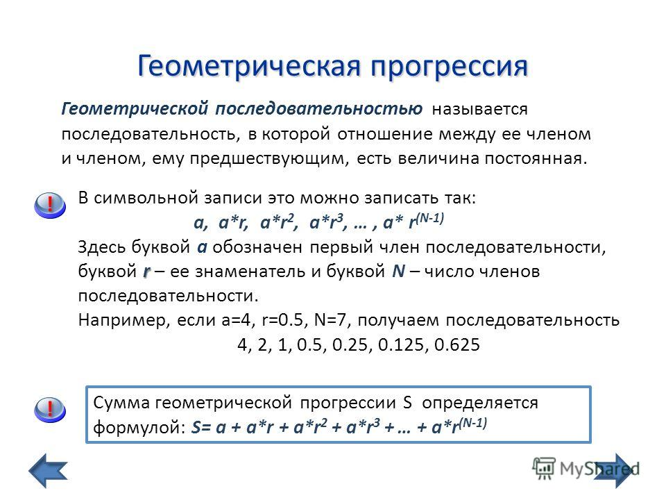 Геометрическая прогрессия Геометрической последовательностью называется последовательность, в которой отношение между ее членом и членом, ему предшествующим, есть величина постоянная. Сумма геометрической прогрессии S определяется формулой: S= a + a*