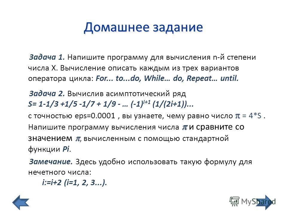 Домашнее задание Задача 1. Напишите программу для вычисления n-й степени числа X. Вычисление описать каждым из трех вариантов оператора цикла: For... to...do, While… do, Repeat… until. Задача 2. Вычислив асимптотический ряд S= 1-1/3 +1/5 -1/7 + 1/9 -