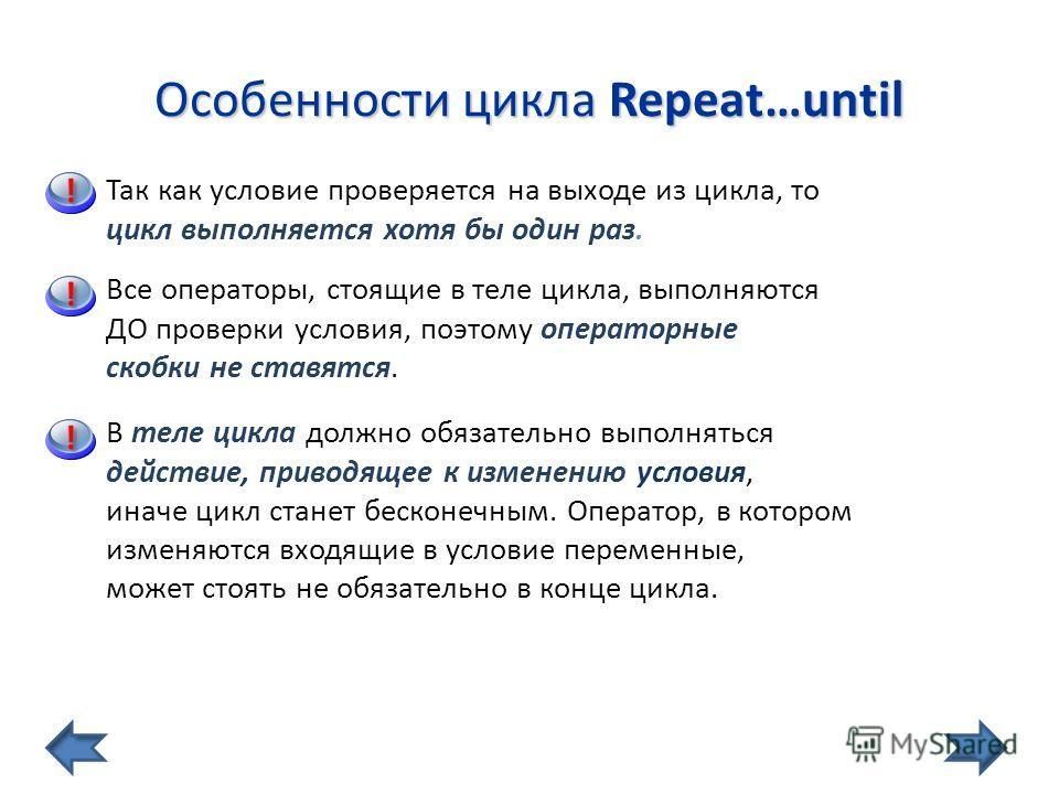 Особенности цикла Repeat…until Так как условие проверяется на выходе из цикла, то цикл выполняется хотя бы один раз. Все операторы, стоящие в теле цикла, выполняются ДО проверки условия, поэтому операторные скобки не ставятся. В теле цикла должно обя