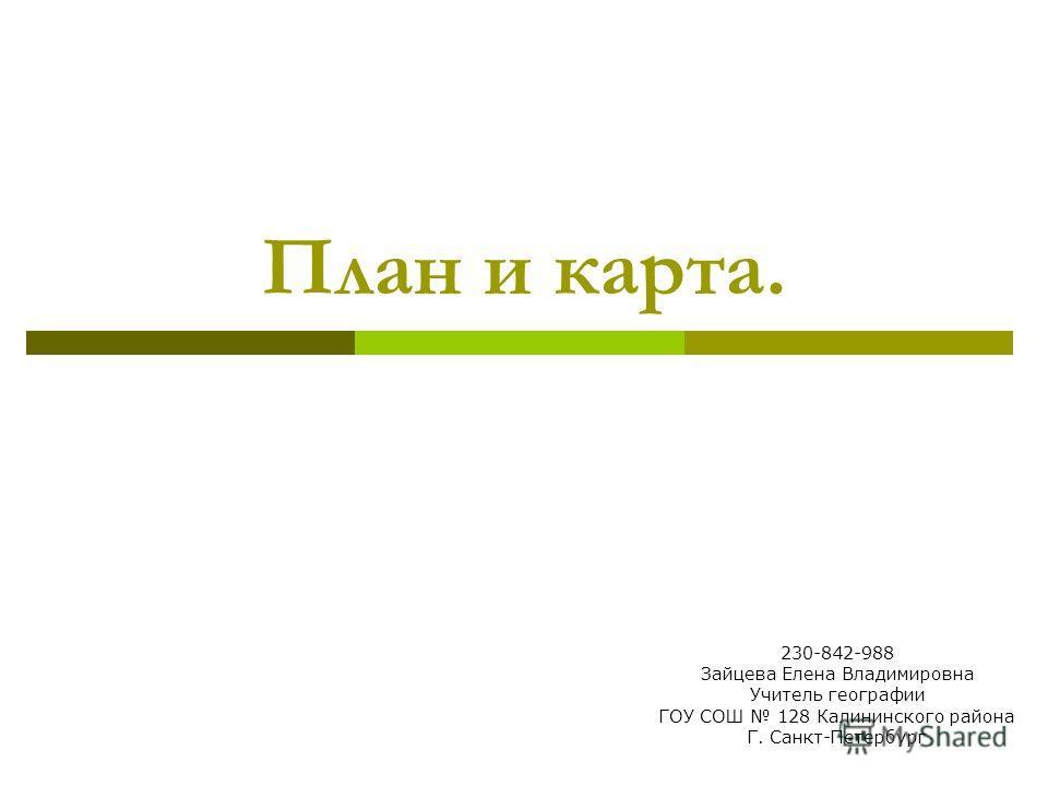 План и карта. 230-842-988 Зайцева Елена Владимировна Учитель географии ГОУ СОШ 128 Калининского района Г. Санкт-Петербург