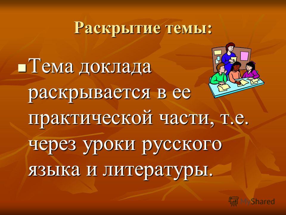 Раскрытие темы: Тема доклада раскрывается в ее практической части, т.е. через уроки русского языка и литературы. Тема доклада раскрывается в ее практической части, т.е. через уроки русского языка и литературы.
