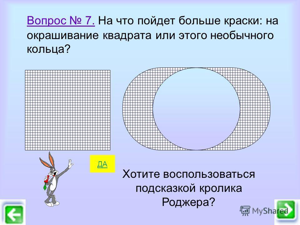 Вопрос 7. На что пойдет больше краски: на окрашивание квадрата или этого необычного кольца? ДА Хотите воспользоваться подсказкой кролика Роджера?