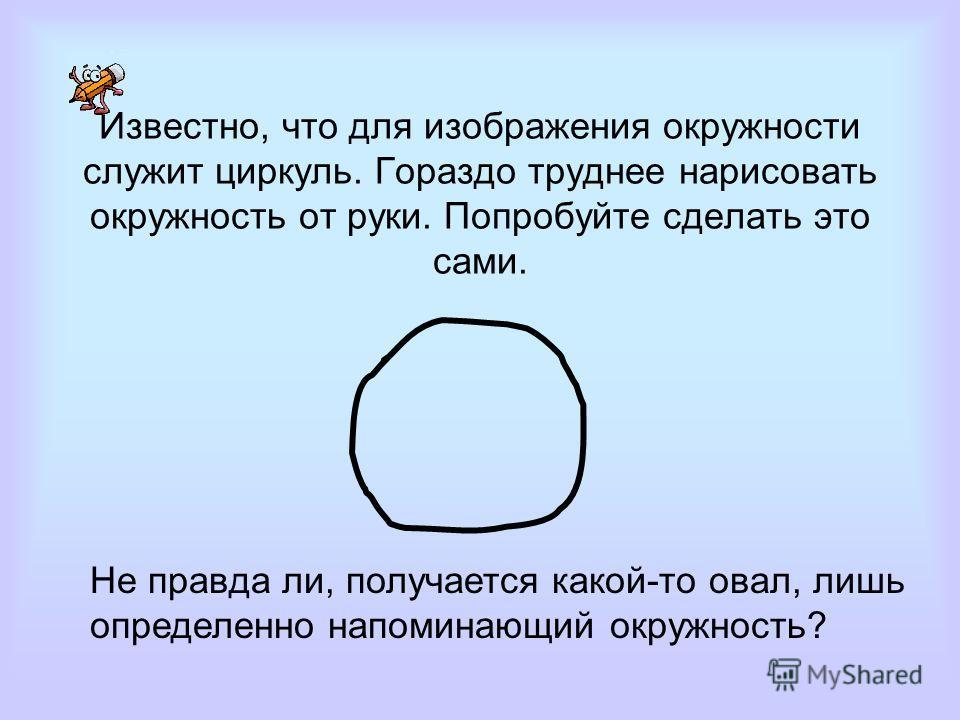 Известно, что для изображения окружности служит циркуль. Гораздо труднее нарисовать окружность от руки. Попробуйте сделать это сами. Не правда ли, получается какой-то овал, лишь определенно напоминающий окружность?