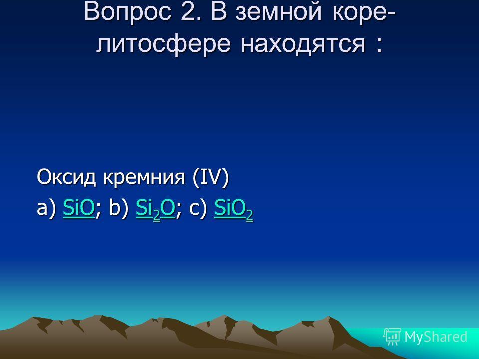 Вопрос 2. В земной коре- литосфере находятся : Оксид кремния (IV) a) SiO; b) Si 2 O; c) SiO 2 SiOSi 2 OSiO 2SiOSi 2 OSiO 2