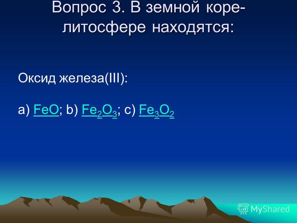Вопрос 3. В земной коре- литосфере находятся: Оксид железа(III): a) FeO; b) Fe 2 O 3 ; c) Fe 3 O 2FeOFe 2 O 3Fe 3 O 2