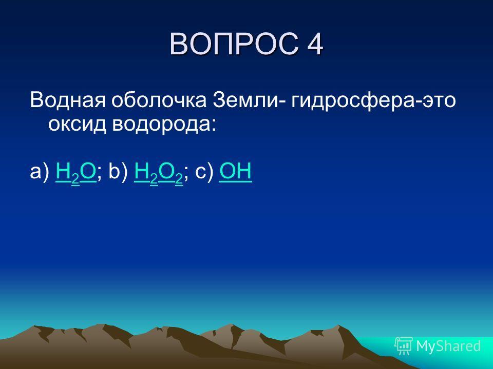 ВОПРОС 4 Водная оболочка Земли- гидросфера-это оксид водорода: a) H 2 O; b) H 2 O 2 ; c) OHH 2 OH 2 O 2OH