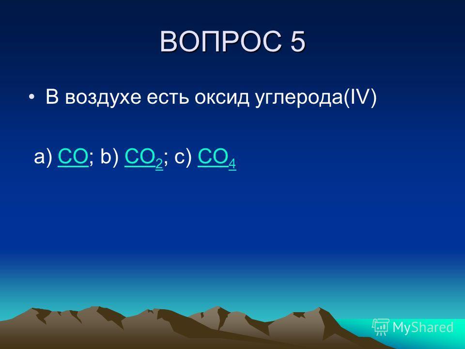 ВОПРОС 5 В воздухе есть оксид углерода(IV) a) CO; b) CO 2 ; c) CO 4CO 2CO 4