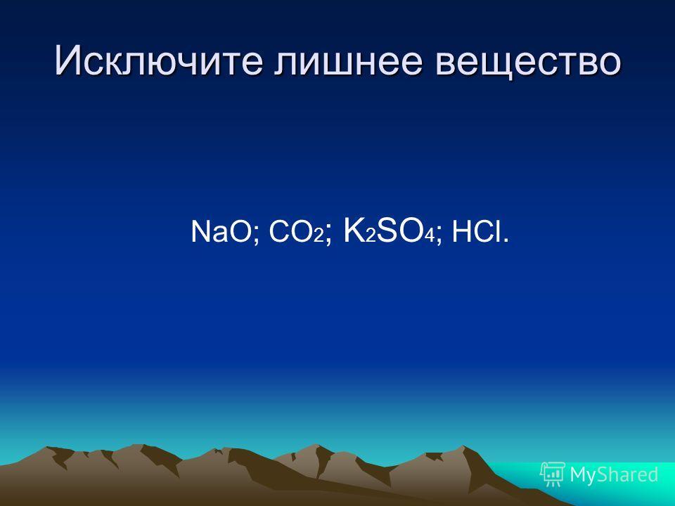 Исключите лишнее вещество NaO; CO 2 ; K 2 SO 4 ; HCl.