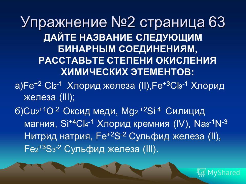 Упражнение 2 страница 63 ДАЙТЕ НАЗВАНИЕ СЛЕДУЮЩИМ БИНАРНЫМ СОЕДИНЕНИЯМ, РАССТАВЬТЕ СТЕПЕНИ ОКИСЛЕНИЯ ХИМИЧЕСКИХ ЭТЕМЕНТОВ: а)Fe +2 Cl 2 -1 Хлорид железа (II),Fe +3 Cl 3 -1 Хлорид железа (III); б)Cu 2 +1 O -2 Оксид меди, Mg 2 +2 Si -4 Силицид магния,